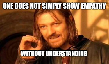 one does not simply show empathy without understanding